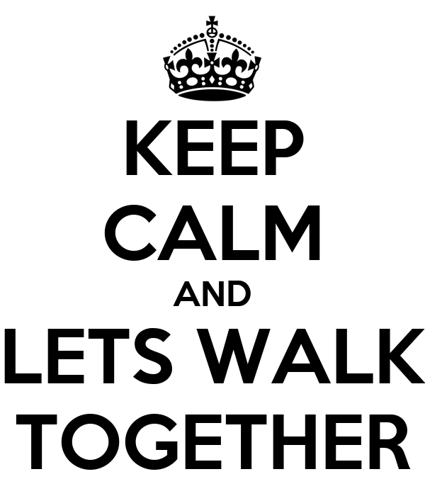KEEP CALM AND LETS WALK TOGETHER