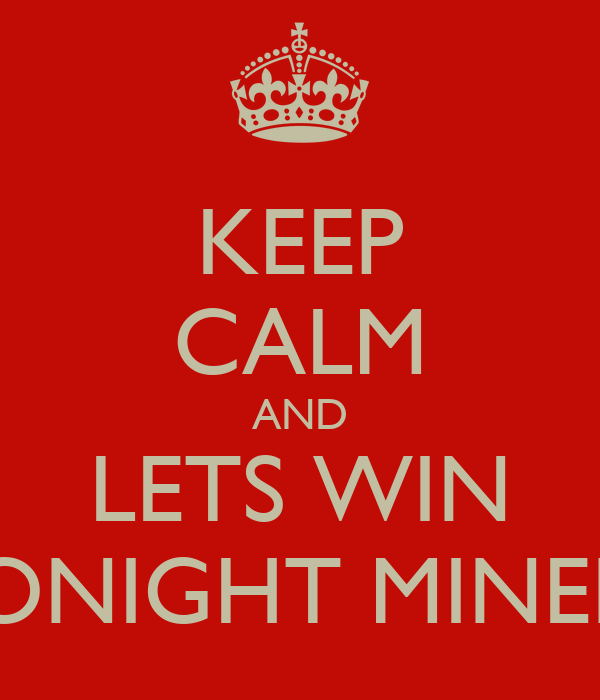 KEEP CALM AND LETS WIN TONIGHT MINERS