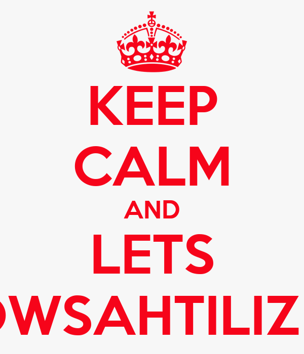 KEEP CALM AND LETS WOWSAHTILIZING