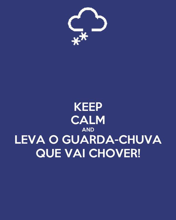 KEEP CALM AND LEVA O GUARDA-CHUVA QUE VAI CHOVER!