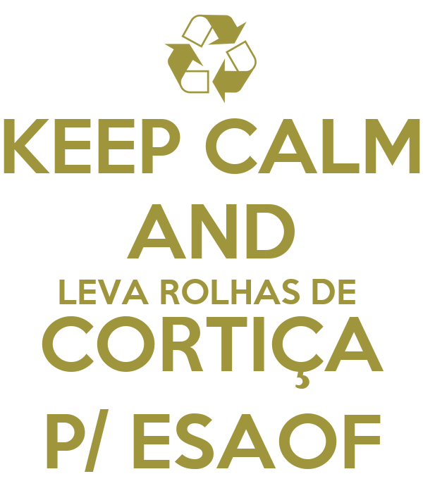 KEEP CALM AND LEVA ROLHAS DE  CORTIÇA P/ ESAOF
