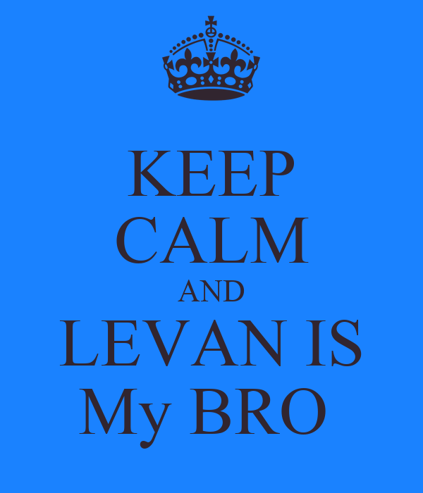 KEEP CALM AND LEVAN IS My BRO