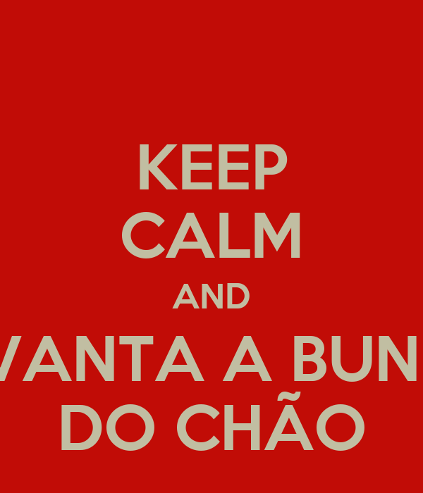 KEEP CALM AND LEVANTA A BUNDA DO CHÃO