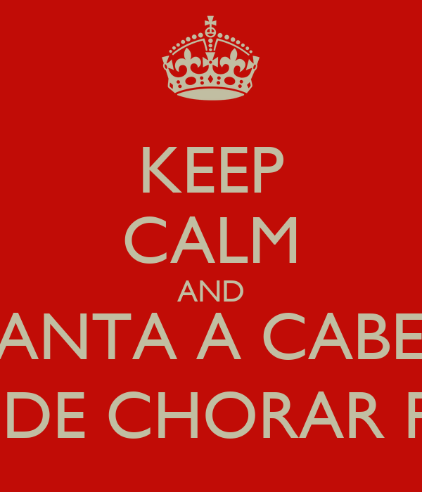KEEP CALM AND LEVANTA A CABEÇA  E PARA DE CHORAR PORRA!!