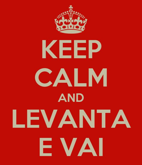 KEEP CALM AND LEVANTA E VAI