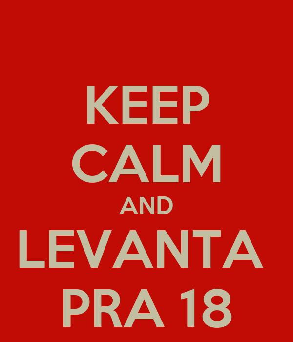 KEEP CALM AND LEVANTA  PRA 18