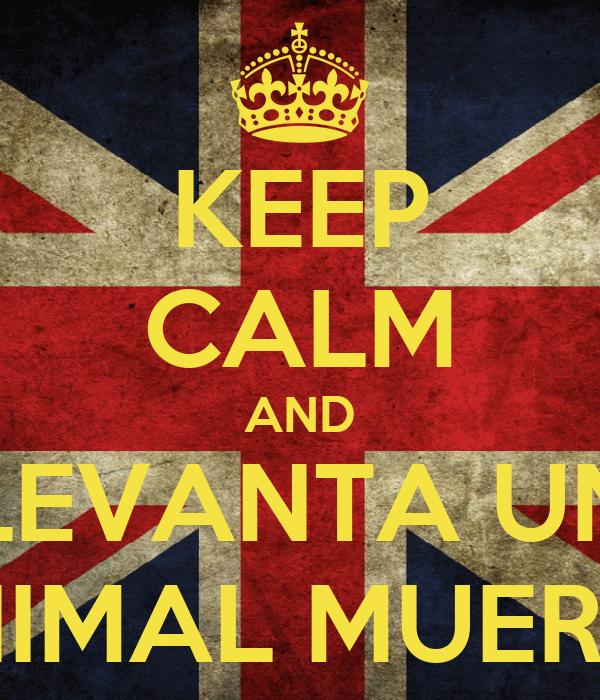KEEP CALM AND LEVANTA UN ANIMAL MUERTO