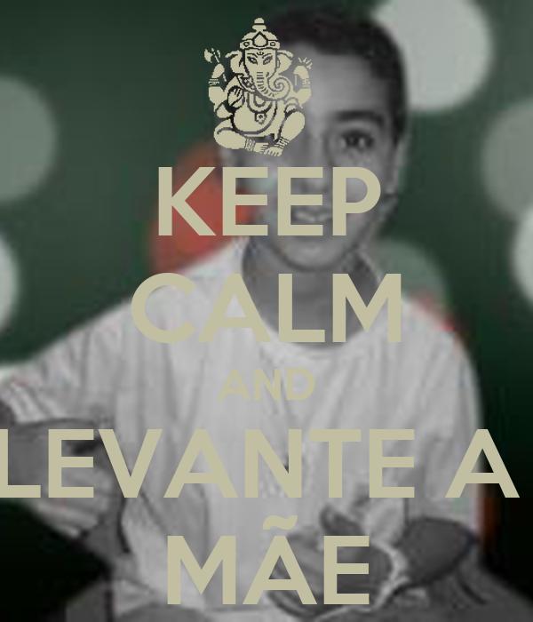 KEEP CALM AND LEVANTE A  MÃE