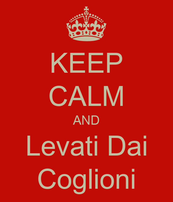 KEEP CALM AND Levati Dai Coglioni