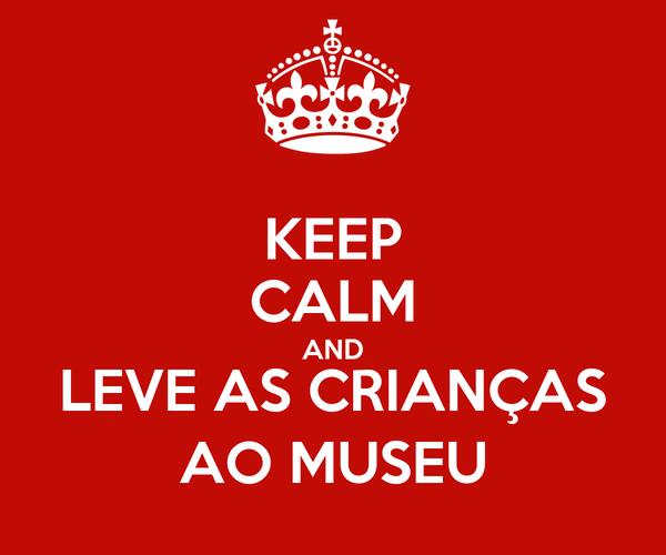 KEEP CALM AND LEVE AS CRIANÇAS AO MUSEU