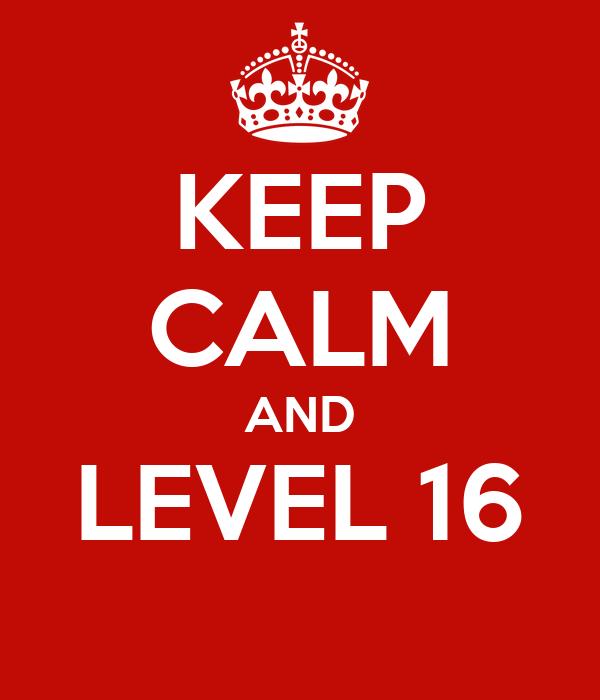 KEEP CALM AND LEVEL 16