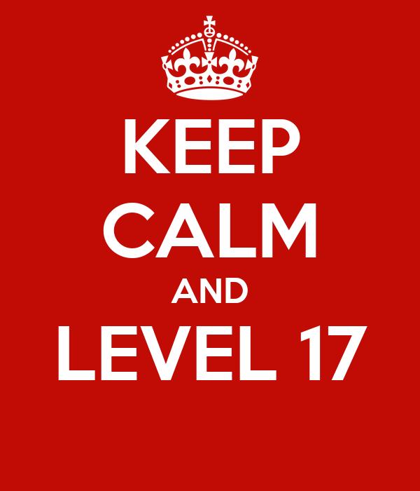 KEEP CALM AND LEVEL 17