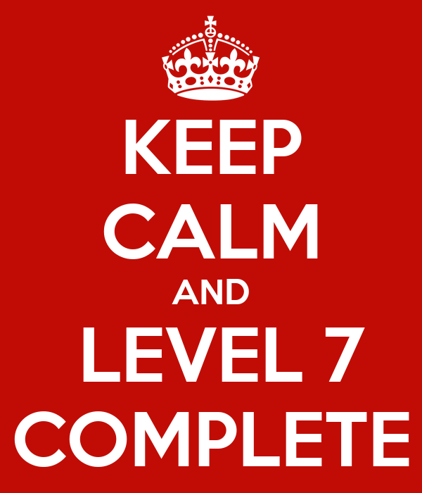 KEEP CALM AND  LEVEL 7 COMPLETE