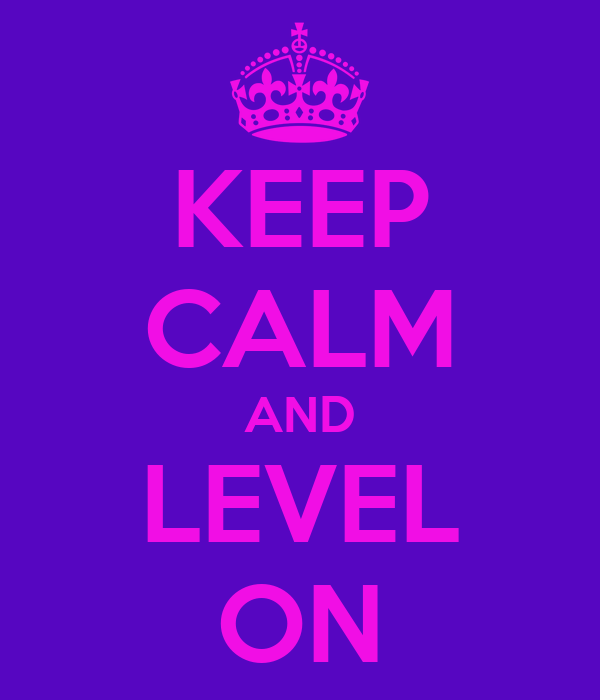 KEEP CALM AND LEVEL ON