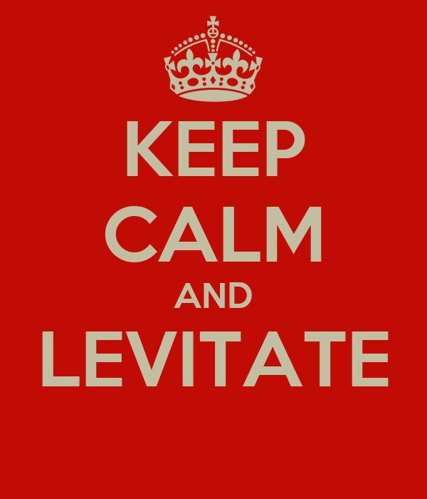 KEEP CALM AND LEVITATE