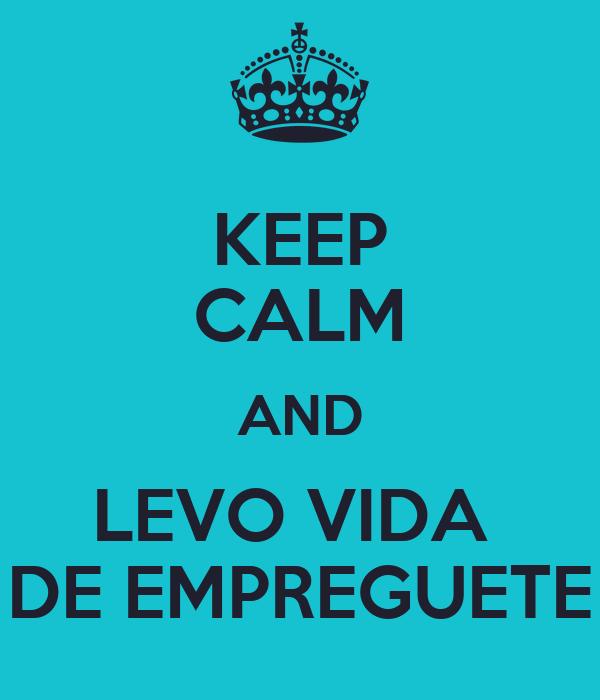 KEEP CALM AND LEVO VIDA  DE EMPREGUETE