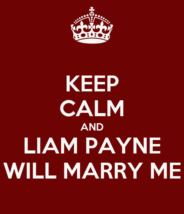 KEEP CALM AND LIAM PAYNE WILL MARRY ME