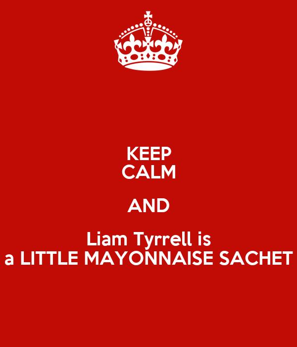 KEEP CALM AND Liam Tyrrell is a LITTLE MAYONNAISE SACHET