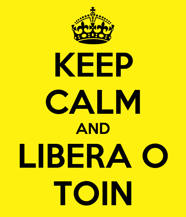 KEEP CALM AND LIBERA O TOIN