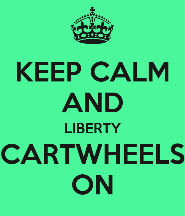 KEEP CALM AND LIBERTY CARTWHEELS ON