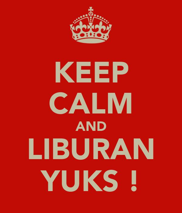 KEEP CALM AND LIBURAN YUKS !