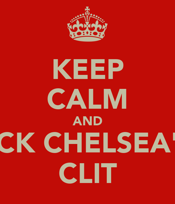 KEEP CALM AND LICK CHELSEA'S  CLIT
