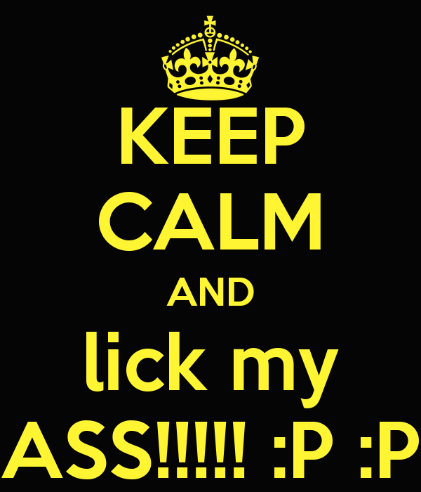 KEEP CALM AND lick my ASS!!!!! :P :P