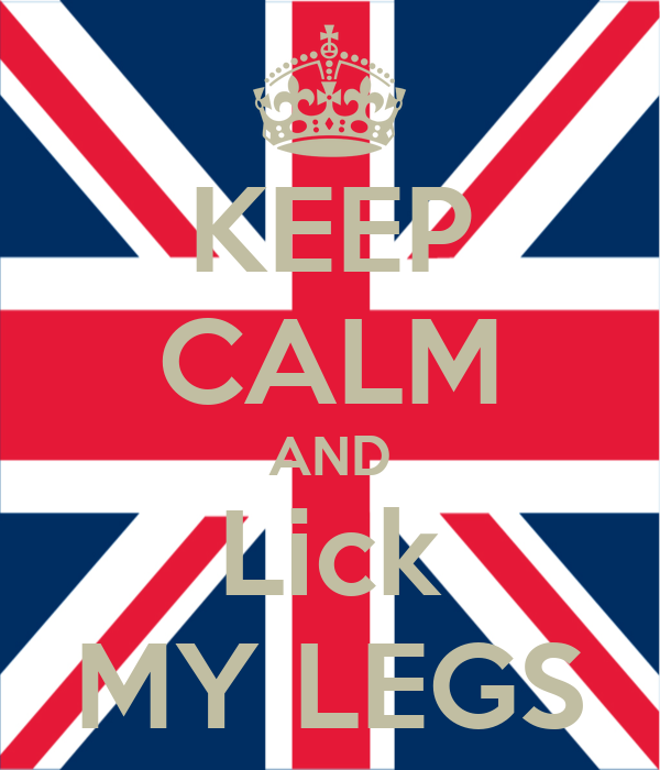 KEEP CALM AND Lick MY LEGS