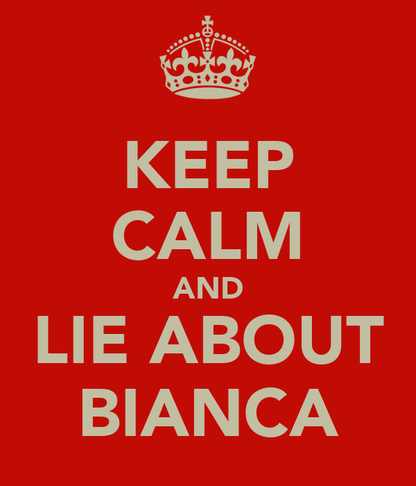 KEEP CALM AND LIE ABOUT BIANCA