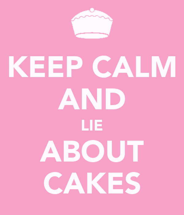 KEEP CALM AND LIE ABOUT CAKES