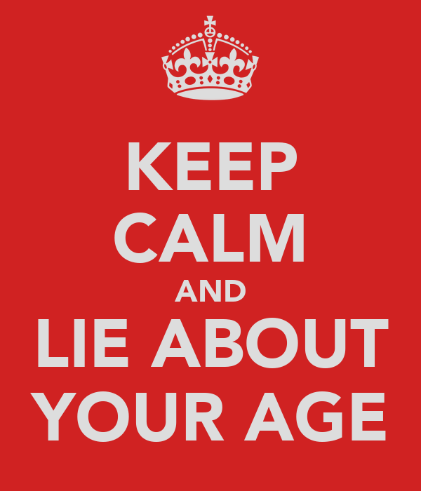 KEEP CALM AND LIE ABOUT YOUR AGE