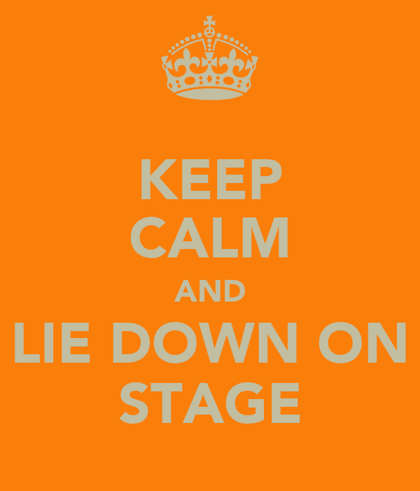 KEEP CALM AND LIE DOWN ON STAGE