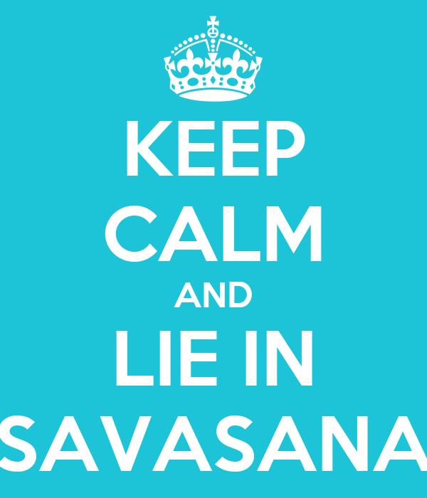 KEEP CALM AND LIE IN SAVASANA