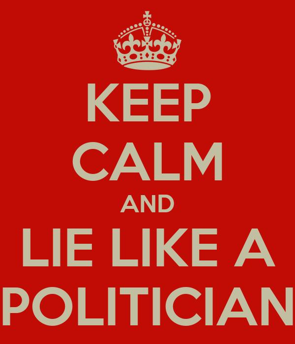KEEP CALM AND LIE LIKE A POLITICIAN