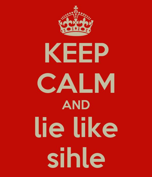 KEEP CALM AND lie like sihle