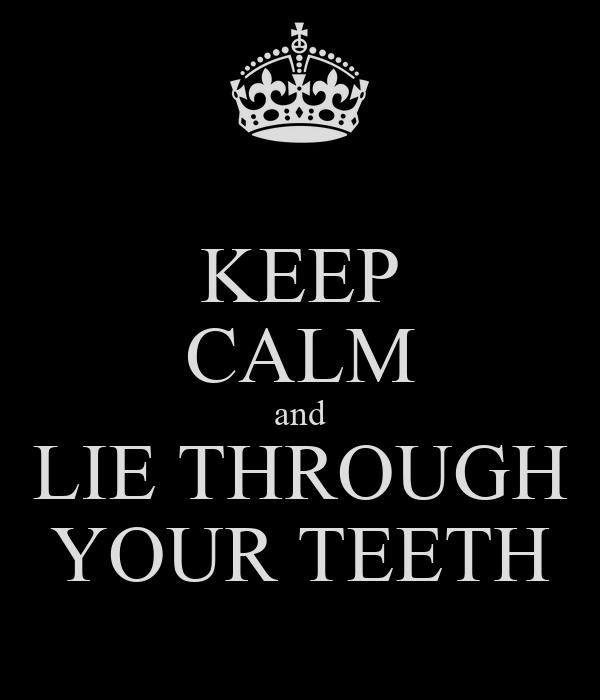 KEEP CALM and LIE THROUGH YOUR TEETH