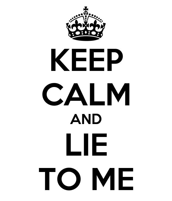 KEEP CALM AND LIE TO ME