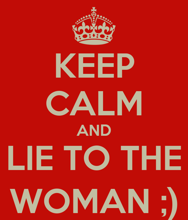 KEEP CALM AND LIE TO THE WOMAN ;)