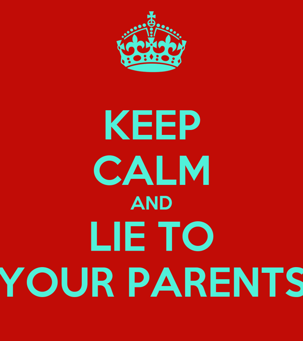 KEEP CALM AND LIE TO YOUR PARENTS
