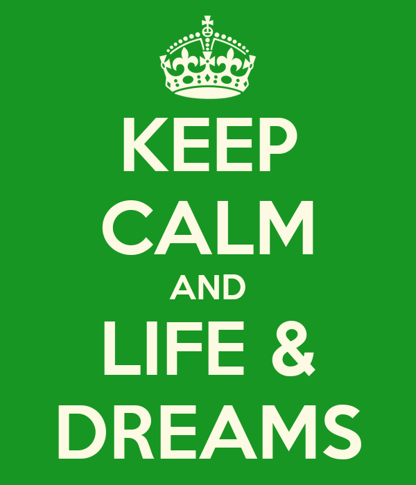 KEEP CALM AND LIFE & DREAMS