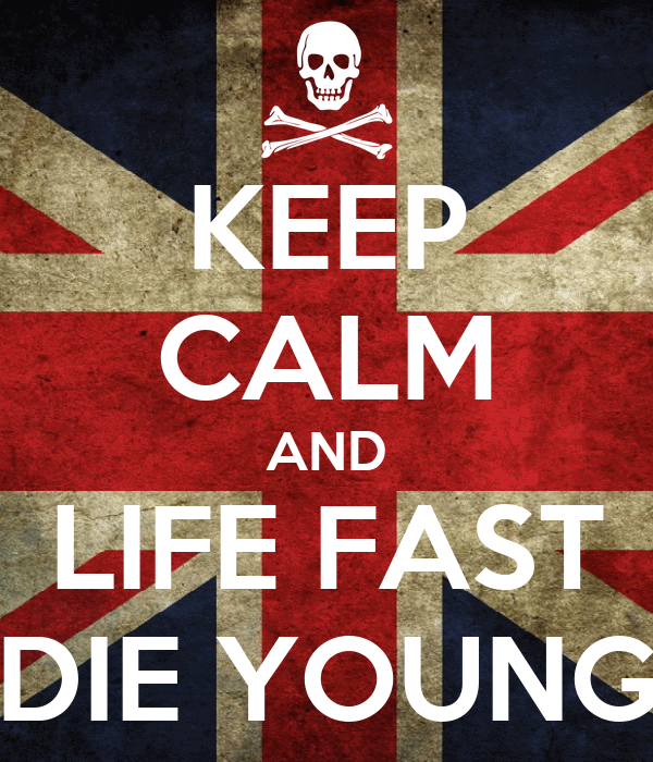 KEEP CALM AND LIFE FAST DIE YOUNG