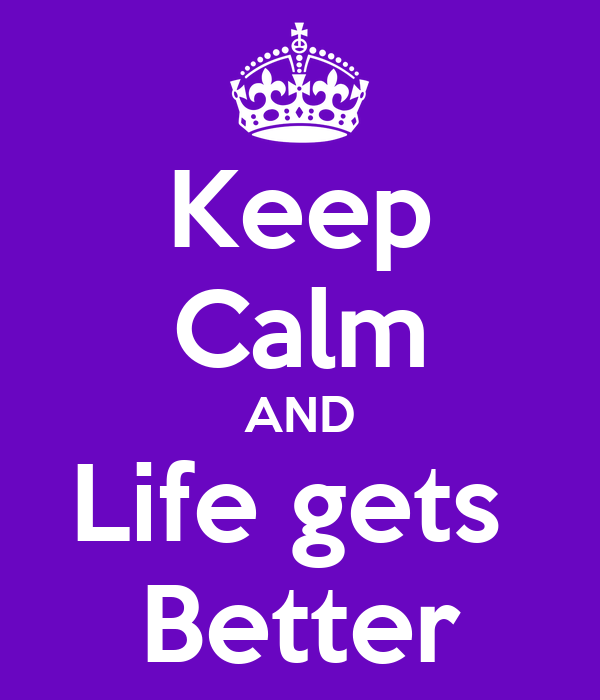 Keep Calm AND Life gets  Better