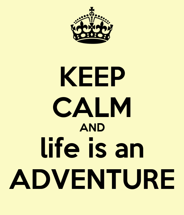 KEEP CALM AND life is an ADVENTURE