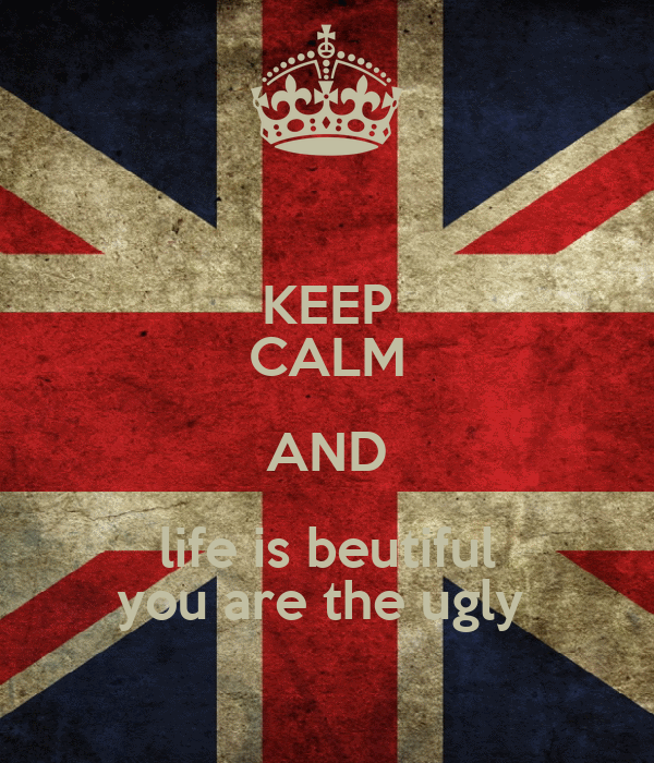 KEEP CALM AND life is beutiful you are the ugly