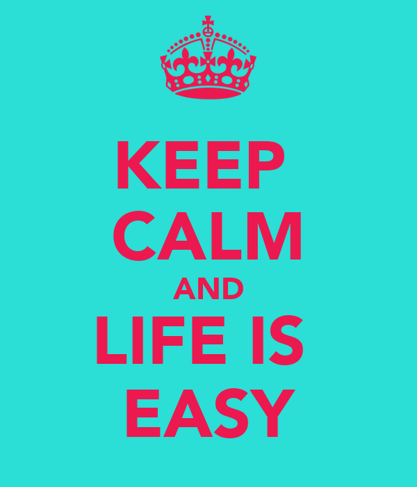 KEEP  CALM AND LIFE IS  EASY
