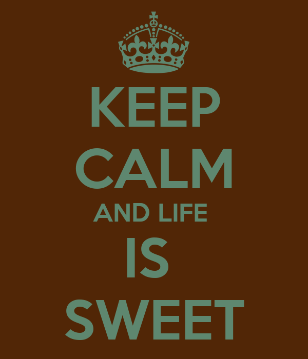KEEP CALM AND LIFE  IS  SWEET