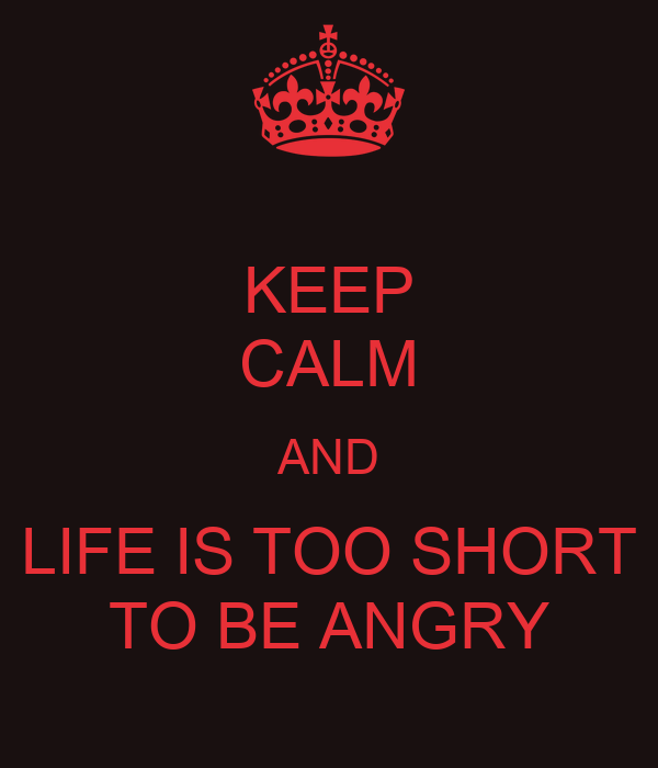 KEEP CALM AND LIFE IS TOO SHORT TO BE ANGRY
