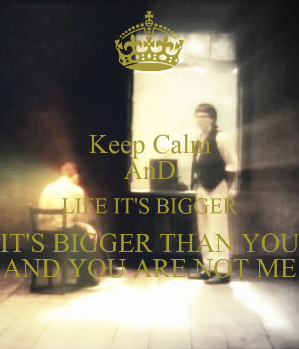 Keep Calm AnD LIFE IT'S BIGGER IT'S BIGGER THAN YOU AND YOU ARE NOT ME