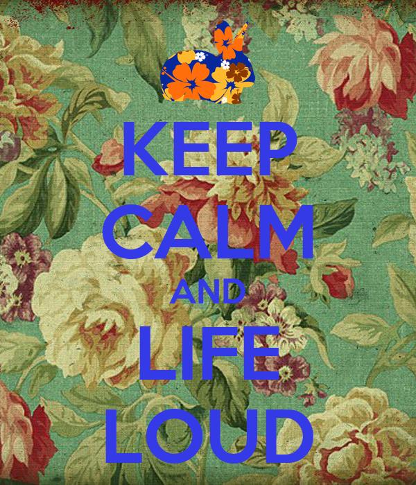 KEEP CALM AND LIFE LOUD