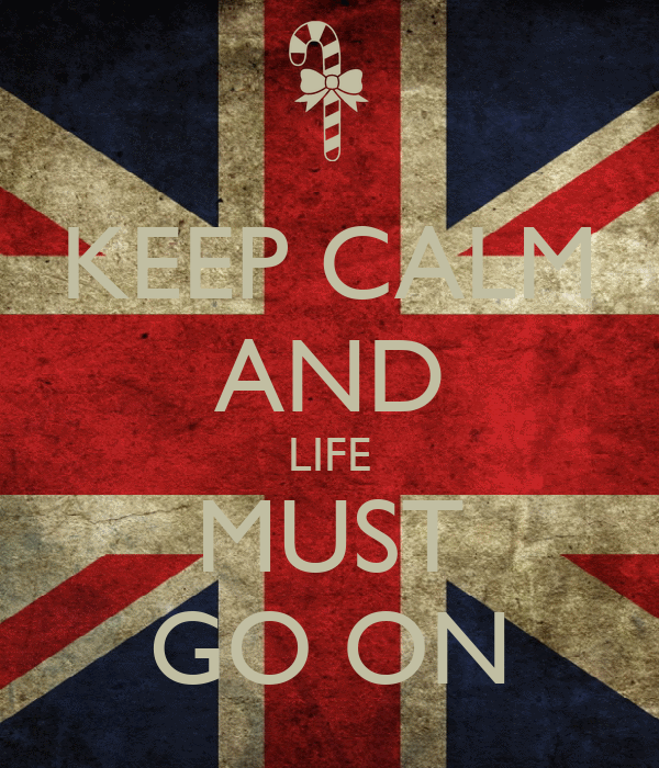 KEEP CALM AND LIFE MUST GO ON